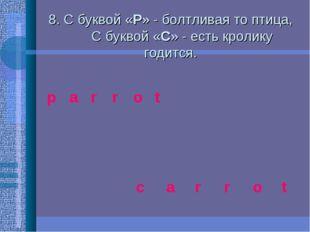 8. С буквой «P» - болтливая то птица,  C буквой «C» - есть кролику годи