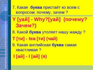 7. Какая буква пристаёт ко всем с вопросом: почему, зачем ? Y [уай] - Why?[у