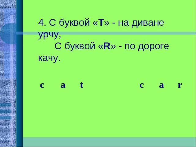 4. С буквой «Т» - на диване урчу,  С буквой «R» - по дороге качу.  c...