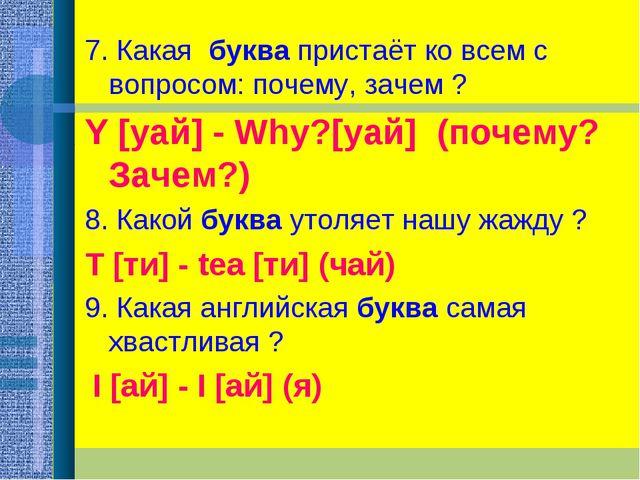 7. Какая буква пристаёт ко всем с вопросом: почему, зачем ? Y [уай] - Why?[у...