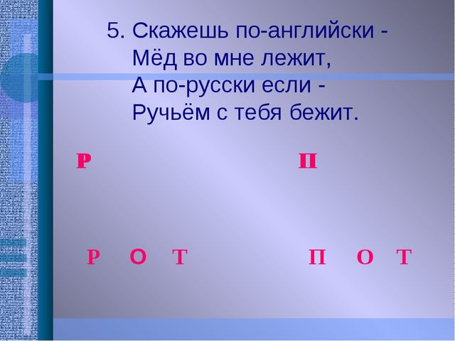 5. Скажешь по-английски -  Мёд во мне лежит,  А по-русски если -  Ру...