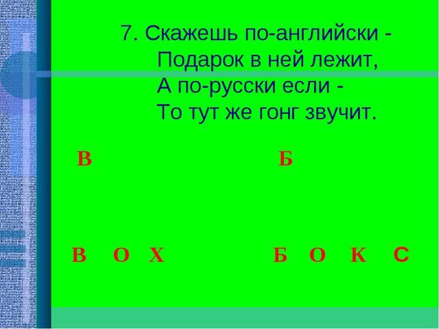 7. Скажешь по-английски -  Подарок в ней лежит,  А по-русски если -...