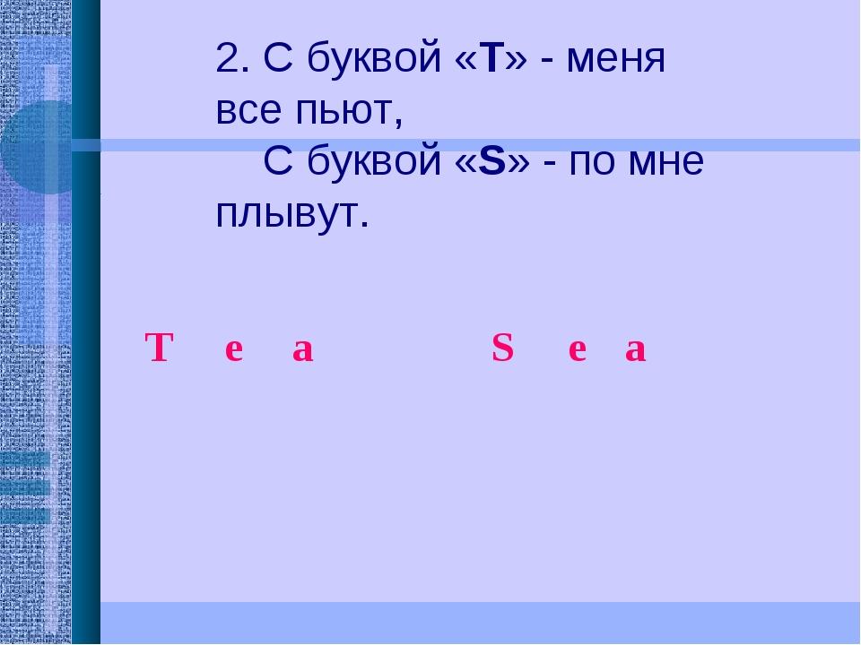 2. С буквой «Т» - меня все пьют,  С буквой «S» - по мне плывут.  Тea...