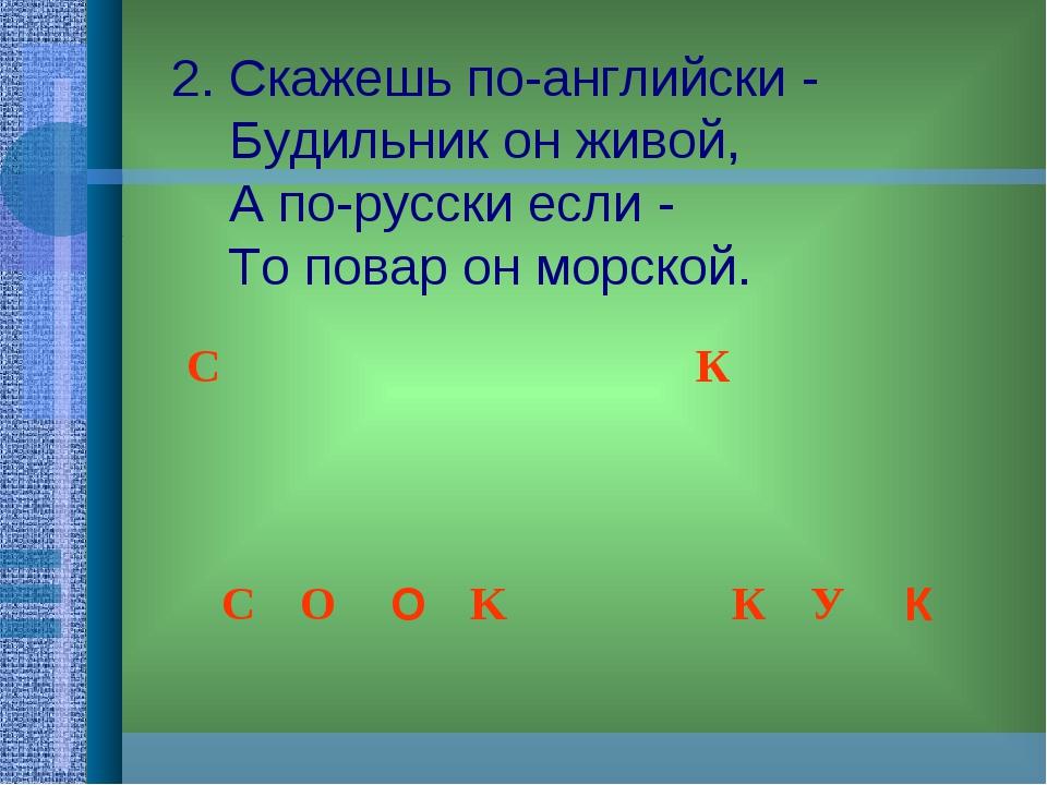 2. Скажешь по-английски -  Будильник он живой,  А по-русски если - ...