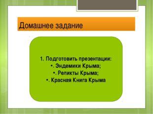 Домашнее задание Подготовить презентации: Эндемики Крыма; Реликты Крыма; Крас