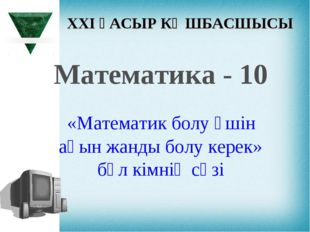 XXI ҒАСЫР КӨШБАСШЫСЫ Математика - 10 «Математик болу үшін ақын жанды болу кер
