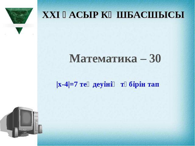 XXI ҒАСЫР КӨШБАСШЫСЫ Математика – 30 |х-4|=7 теңдеуінің түбірін тап