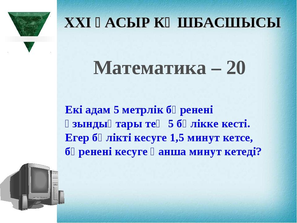 XXI ҒАСЫР КӨШБАСШЫСЫ Математика – 20 Екі адам 5 метрлік бөренені ұзындықтары...
