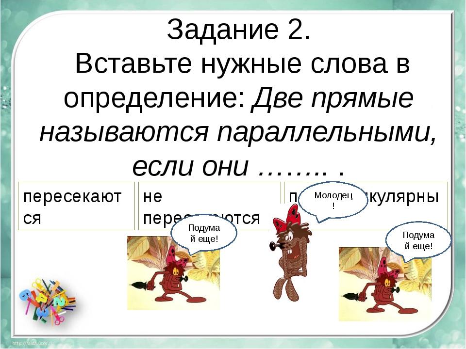 Задание 2. Вставьте нужные слова в определение: Две прямые называются паралле...