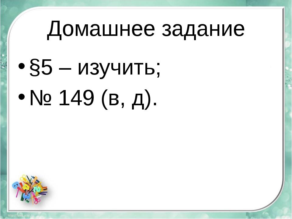 Домашнее задание §5 – изучить; № 149 (в, д).