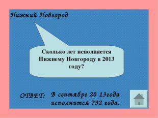 Сколько лет исполняется Нижнему Новгороду в 2013 году? ОТВЕТ: В сентябре 20 1