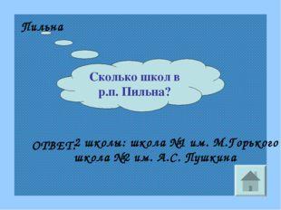 Сколько школ в р.п. Пильна? Пильна ОТВЕТ: 2 школы: школа №1 им. М.Горького шк