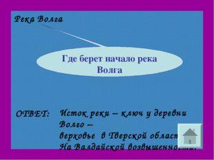 Река Волга ОТВЕТ: Исток реки – ключ у деревни Волго – верховье в Тверской обл