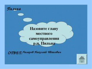 Назовите главу местного самоуправления р.п. Пильна Пильна ОТВЕТ: Чимров Никол