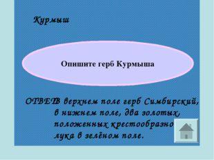 Курмыш ОТВЕТ: Опишите герб Курмыша В верхнем поле герб Симбирский, в нижнем п