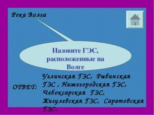 Река Волга Назовите ГЭС, расположенные на Волге ОТВЕТ: Угличская ГЭС, Рыбинск