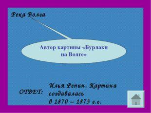 Река Волга Автор картины «Бурлаки на Волге» ОТВЕТ: Илья Репин. Картина создав
