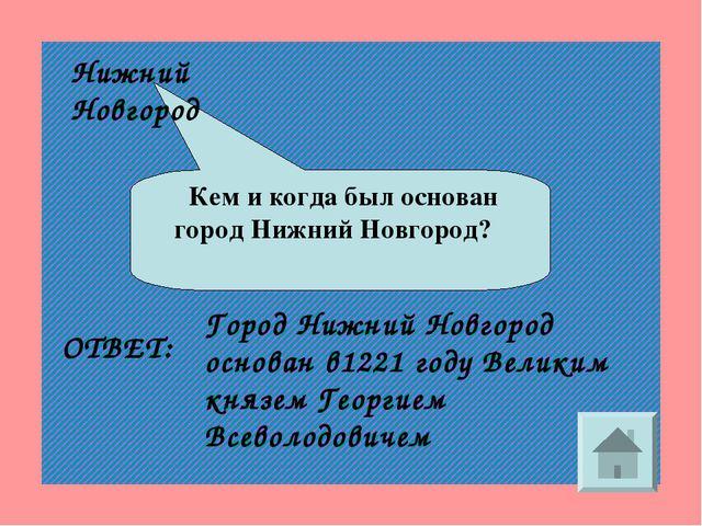 Кем и когда был основан город Нижний Новгород? ОТВЕТ: Город Нижний Новгород...