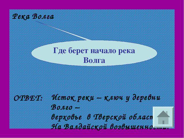 Река Волга ОТВЕТ: Исток реки – ключ у деревни Волго – верховье в Тверской обл...