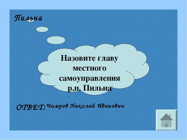 Назовите главу местного самоуправления р.п. Пильна Пильна ОТВЕТ: Чимров Никол...