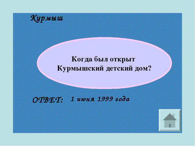 Курмыш Когда был открыт Курмышский детский дом? ОТВЕТ: 1 июня 1999 года