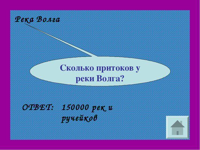 Река Волга Сколько притоков у реки Волга? 150000 рек и ручейков ОТВЕТ: