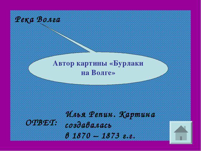 Река Волга Автор картины «Бурлаки на Волге» ОТВЕТ: Илья Репин. Картина создав...