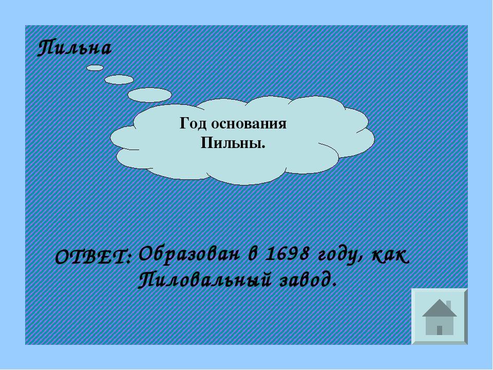 Год основания Пильны. Пильна ОТВЕТ: Образован в 1698 году, как Пиловальный за...