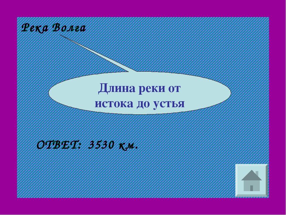 Река Волга 3530 км. ОТВЕТ: Длина реки от истока до устья