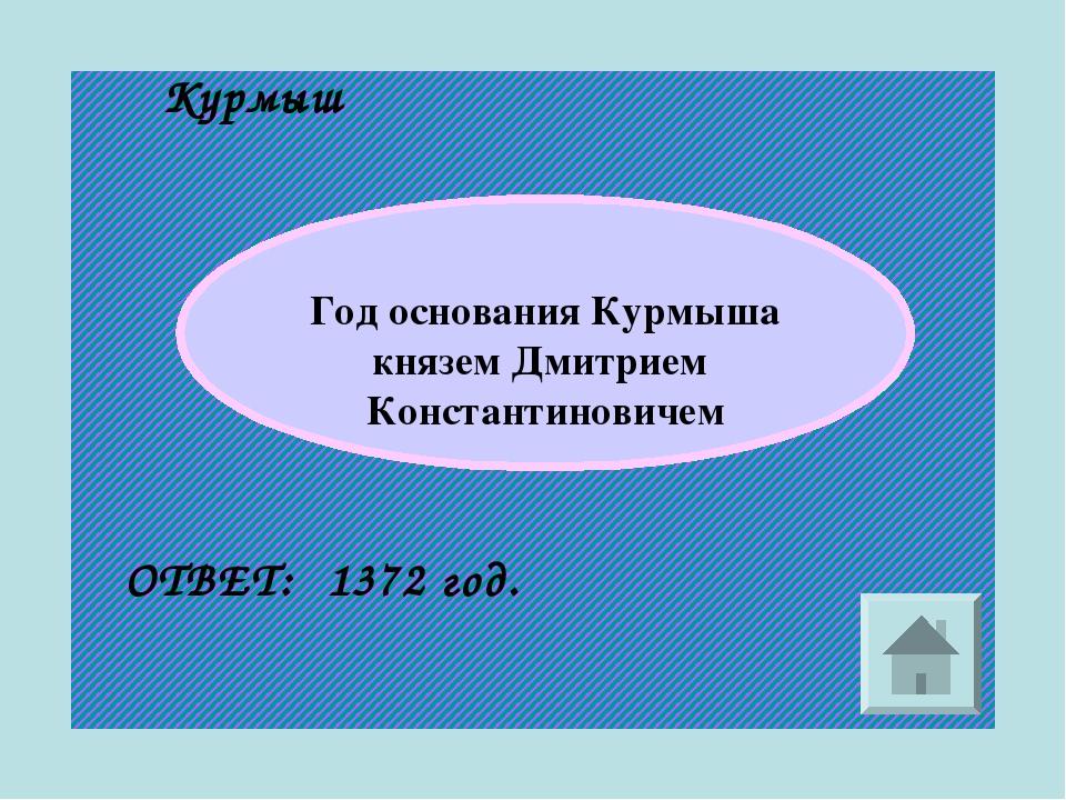Курмыш Год основания Курмыша князем Дмитрием Константиновичем ОТВЕТ: 1372 год.