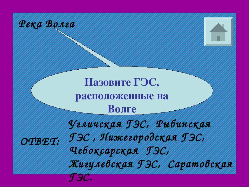 Река Волга Назовите ГЭС, расположенные на Волге ОТВЕТ: Угличская ГЭС, Рыбинск...