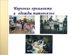 Изучение орнамента и одежды татарского народа;