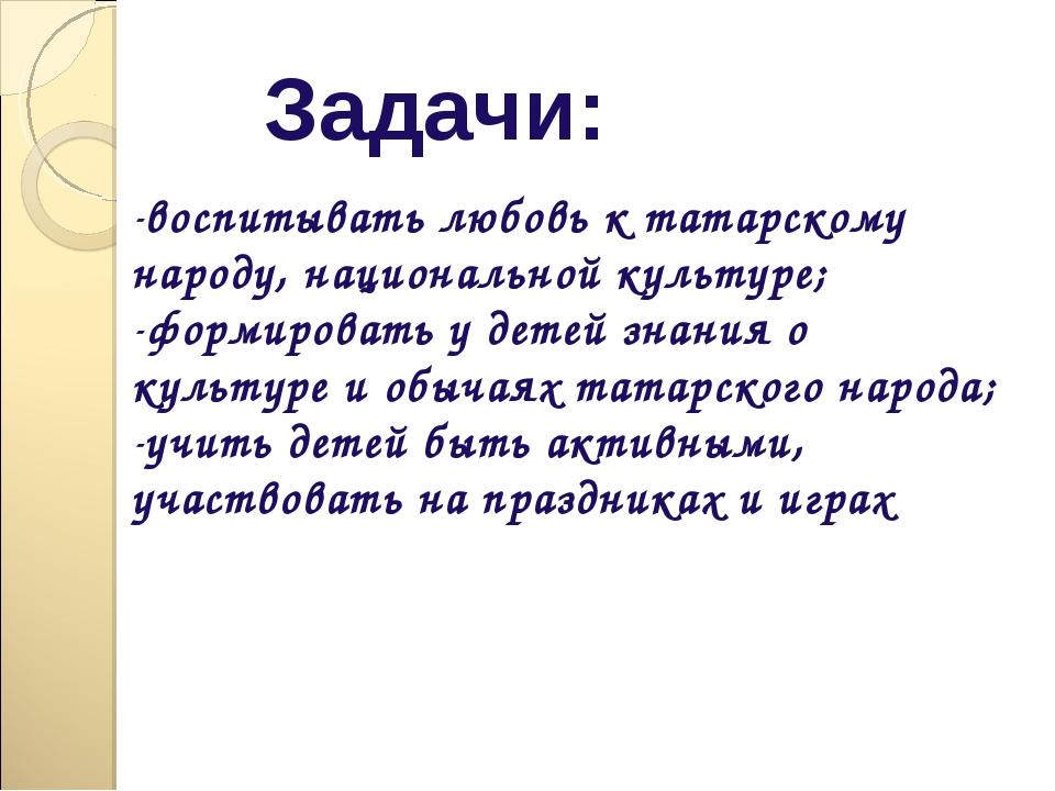 Задачи: воспитывать любовь к татарскому народу, национальной культуре; формир...