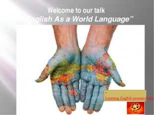 """Welcome to our talk """"English As a World Language"""" """"Learning English pronuncia"""