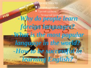 -Why do people learn foreign languages? -What is the most popular language in