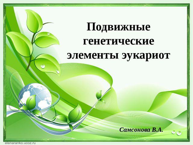 Подвижные генетические элементы эукариот Самсонова В.А.