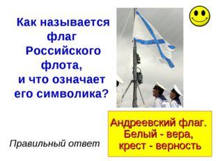 Андреевский флаг. Белый - вера, крест - верность Правильный ответ Как называе