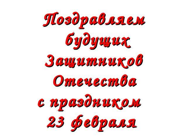 Поздравляем будущих Защитников Отечества с праздником 23 февраля