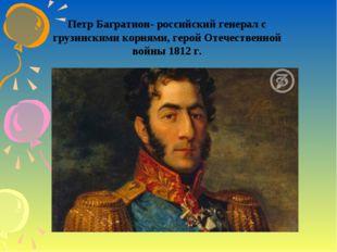 Петр Багратион- российский генерал с грузинскими корнями, герой Отечественной