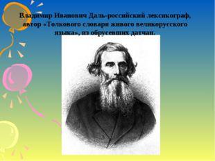 Владимир Иванович Даль-российский лексикограф, автор «Толкового словаря живог