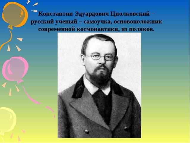 Константин Эдуардович Циолковский – русский ученый – самоучка, основоположник...