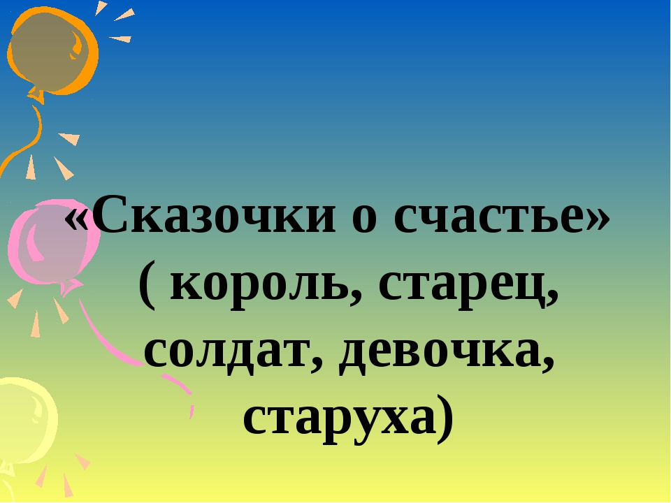 «Сказочки о счастье» ( король, старец, солдат, девочка, старуха)