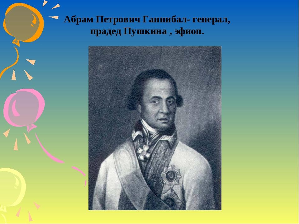Абрам Петрович Ганнибал- генерал, прадед Пушкина , эфиоп.