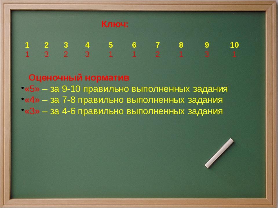 Ключ: 1 2 3 4 5 6 7 8 9 10 1 3 2 3 1 1 2 1 3 1 Оценочный норматив «5» – за 9...
