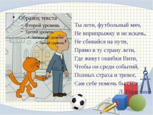 Ты лети, футбольный мяч, Не вприпрыжку и не вскачь, Не сбивайся на пути, Прям