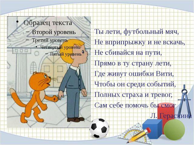 Ты лети, футбольный мяч, Не вприпрыжку и не вскачь, Не сбивайся на пути, Прям...