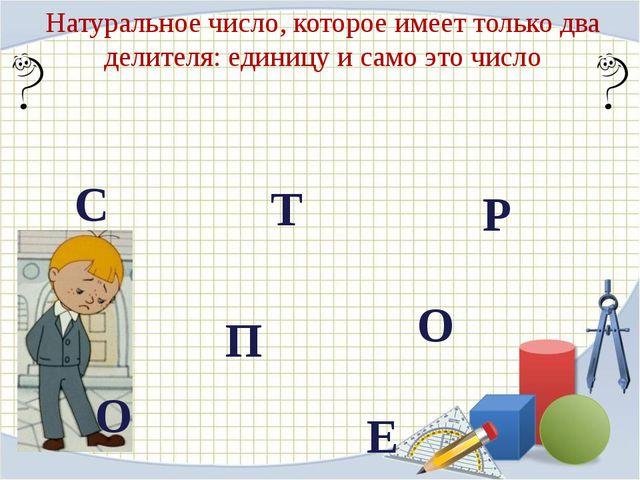 Натуральное число, которое имеет только два делителя: единицу и само это числ...