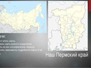 Задачи: 1 Научится читать карты, 2 Сравнивать карты разного содержания, 3 Нах