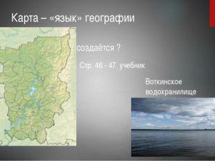 Карта – «язык» географии Как создаётся ? Стр. 46 - 47 учебник Воткинское вод