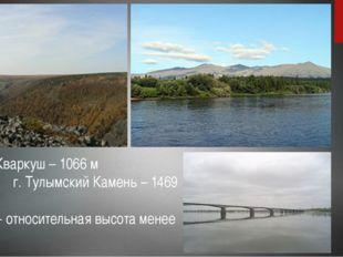 Хребет Кваркуш – 1066 м г. Тулымский Камень – 1469 м р. Кама - относительная